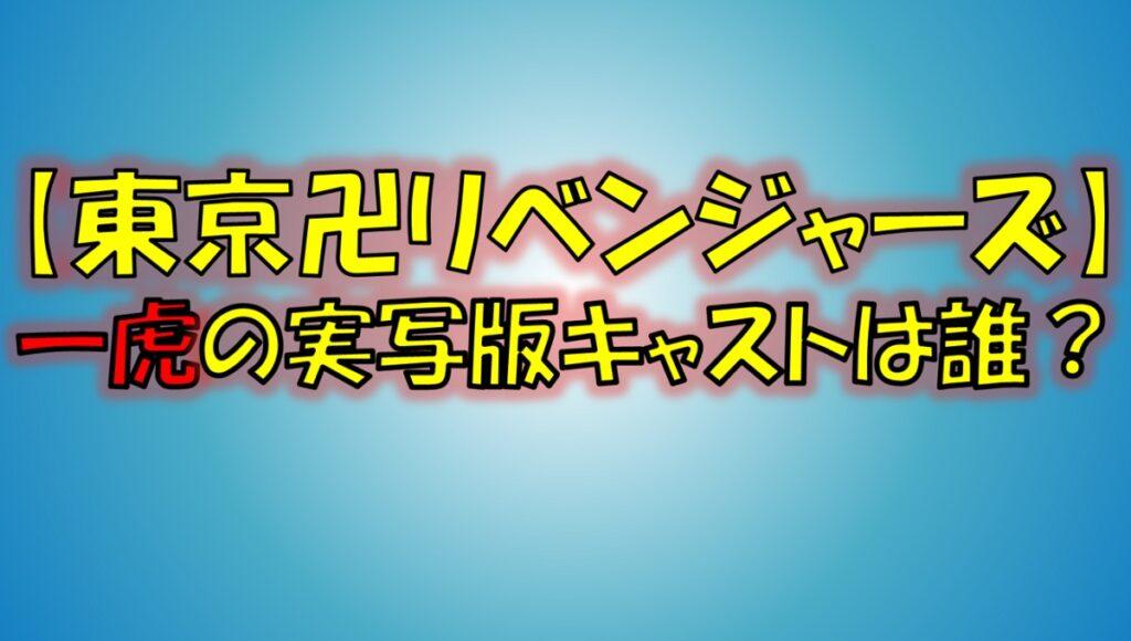 東京リベンジャーズの一虎(かずとら)の実写映画版キャストは誰?出演はある?