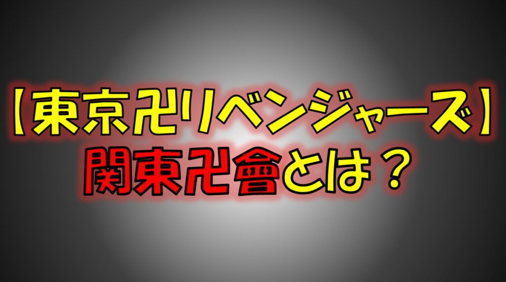 東京リベンジャーズの関東卍會(かんとうまんじかい)とは?梵天(ぼんてん)との関係は?