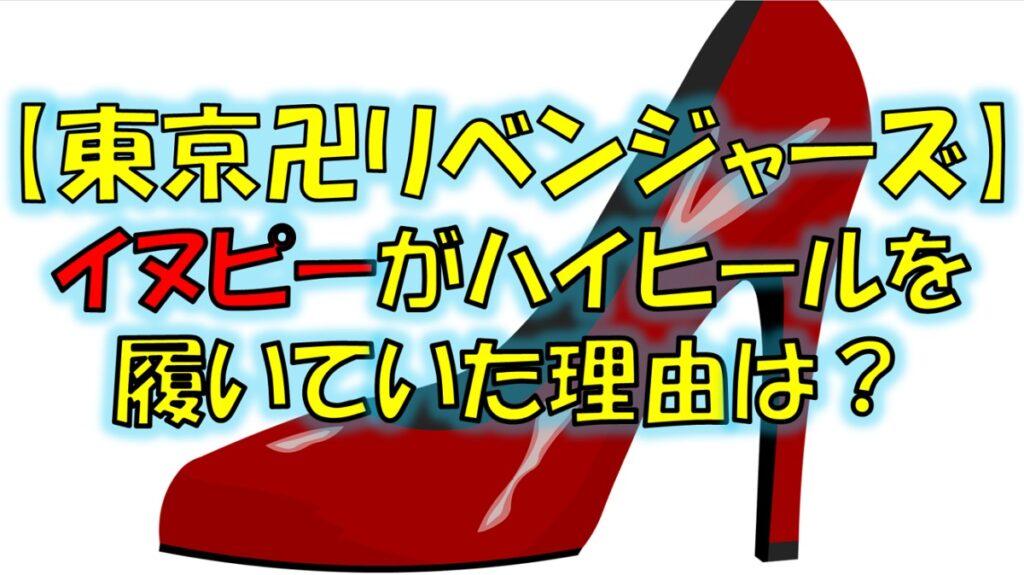 東京リベンジャーズのイヌピーがハイヒールを履いていた理由は?
