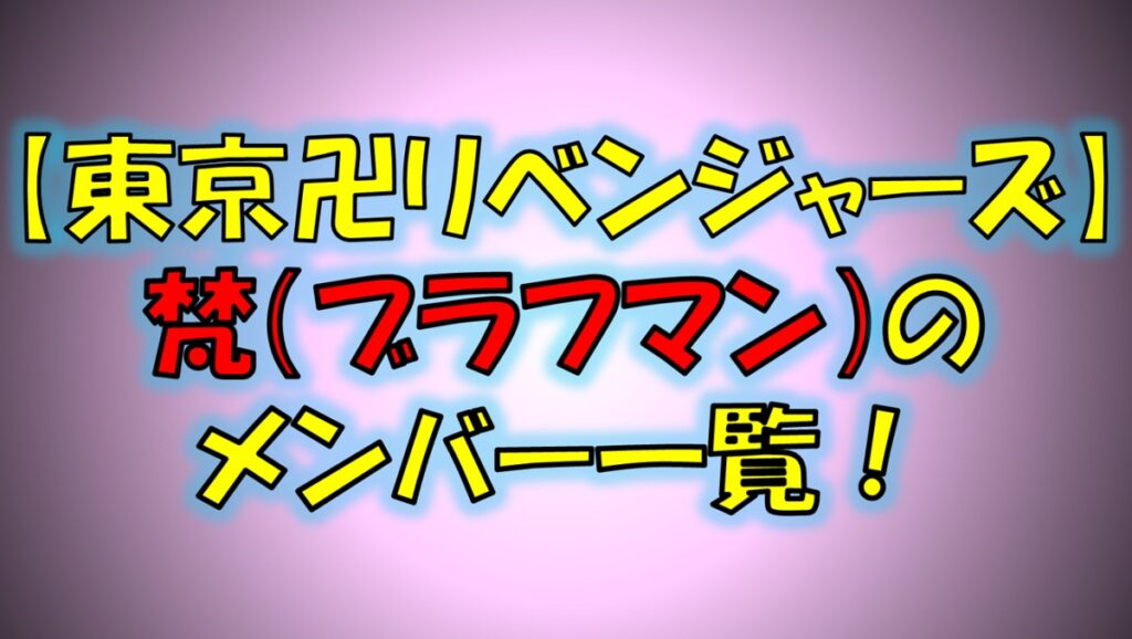 東京リベンジャーズの梵(ブラフマン)のメンバー一覧!梵天との関係は?