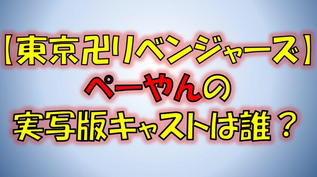 東京リベンジャーズのぺーやんの実写版キャストは誰?映画に登場する?