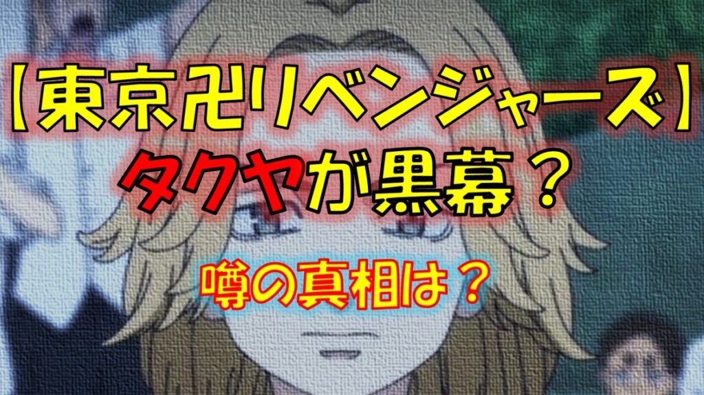 東京リベンジャーズのタクヤが黒幕?噂の真相は?