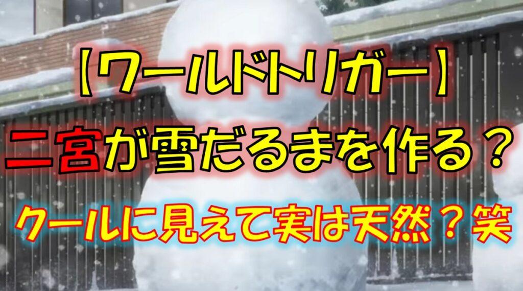 ワールドトリガーの二宮匡貴が雪だるまを作る!実は天然?笑
